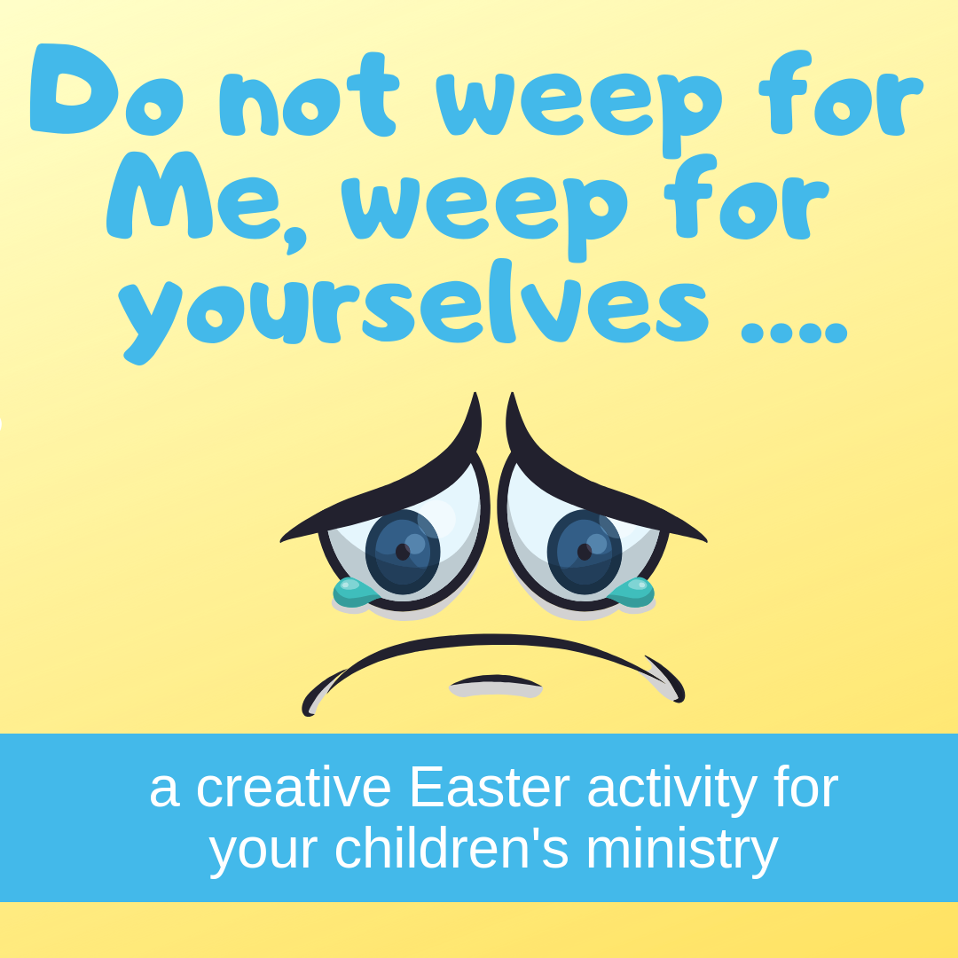 Do nog weep for me weep for yourselves a creative Easter idea for Sunday school lesson childrens ministry VBS kidmin youth ministry and childrens church