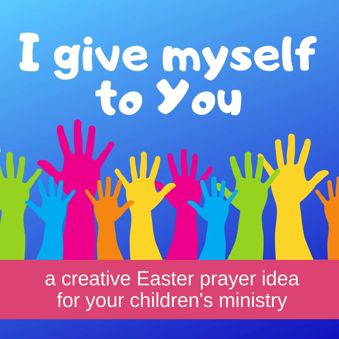 I give myself to You a creative Easter prayer idea for Sunday school lesson childrens ministry VBS kidmin youth ministry and childrens church