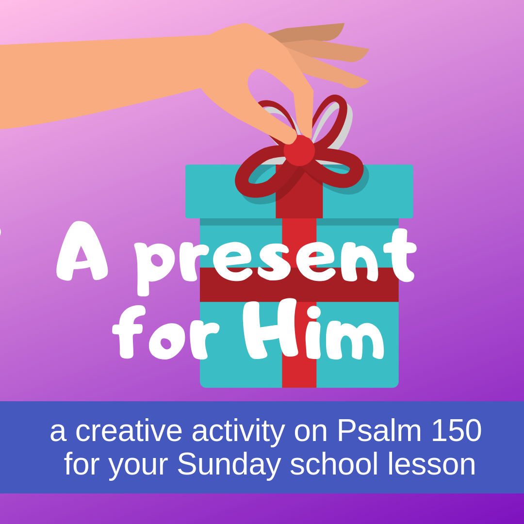 Present for Him a creative activity on Psalm 150 for your Sunday school lesson kidmin VBS youth ministry childrens church childrens ministry