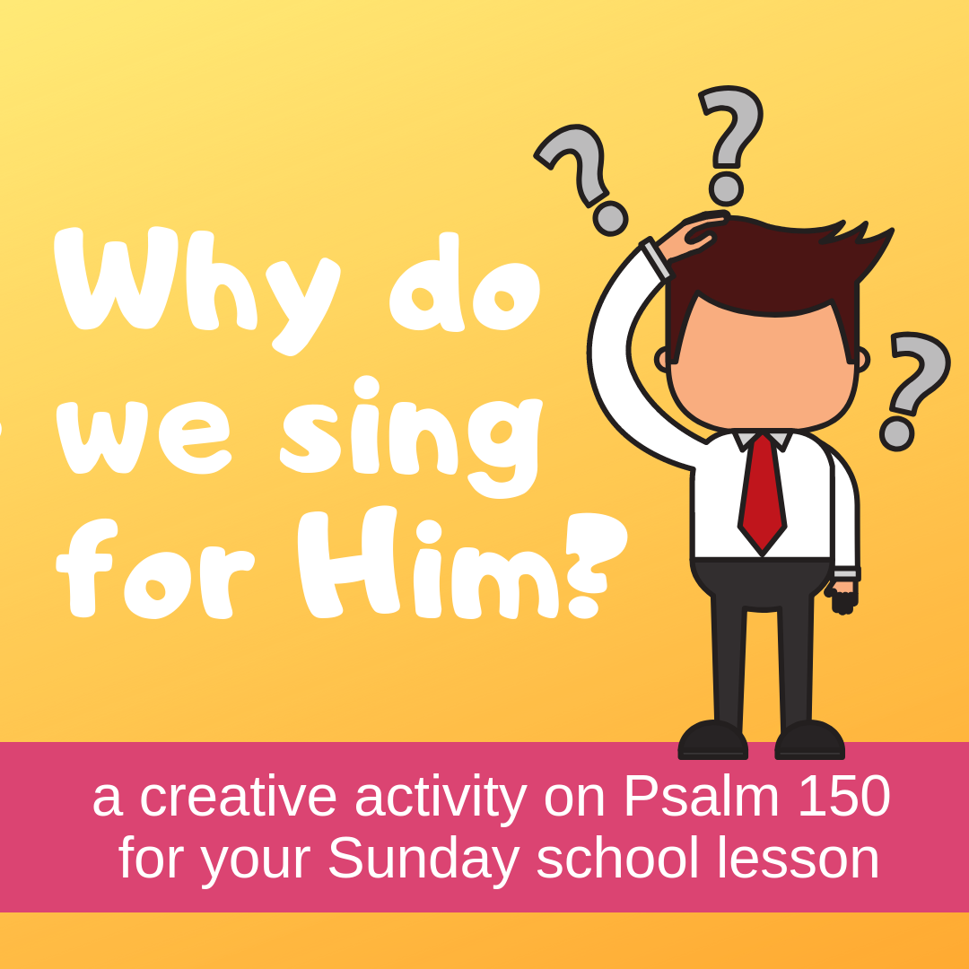 Why do we sing for Him a creative activity on Psalm 150 for your Sunday school lesson kidmin VBS youth ministry childrens church childrens ministry