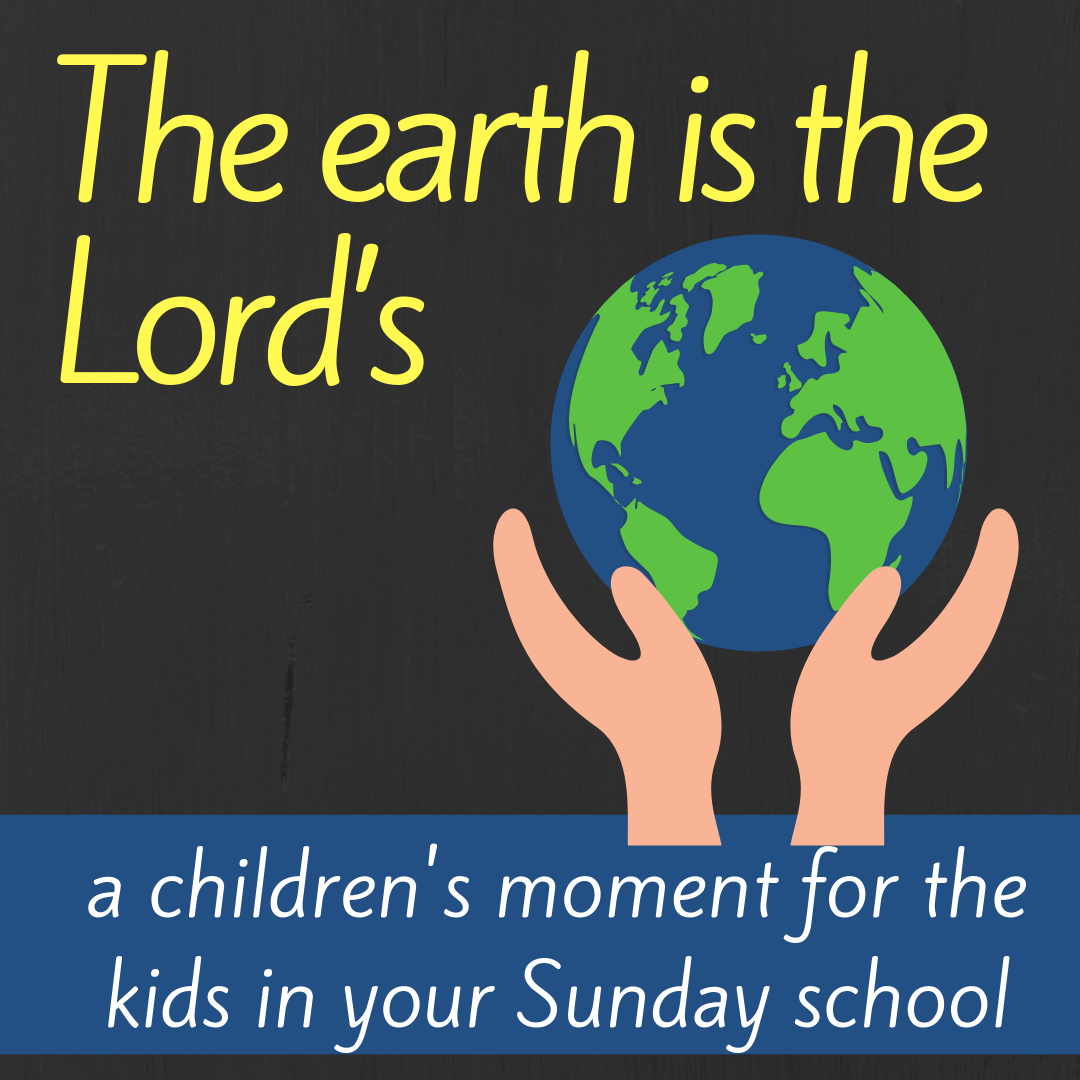The earth is the Lords a children moment for kids in your Sunday school class Bible lesson or youth work climate change