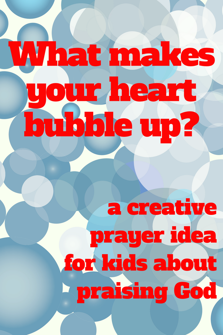 What makes your heart bubble up a creative prayer idea for kids about praising God